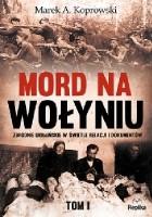 Mord na Wołyniu. Zbrodnie ukraińskie w świetle relacji i dokumentów. Tom 1