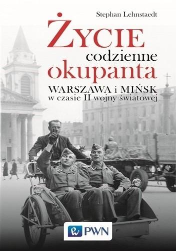 Okładka książki Życie codzienne okupanta. Warszawa i Mińsk w czasie II wojny światowej