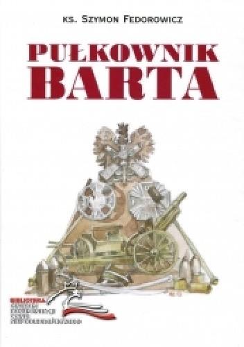 Okładka książki Pułkownik Barta. Patriotyczna i niepodległościowa działalność pułkownika Przemysława Barthel de Weydenthal (1893-1919)