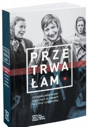 Okładka książki Przetrwałam. Doświadczenia kobiet więzionych w czasach nazizmu i stalinizmu