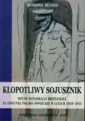 Okładka książki Kłopotliwy sojusznik. Wpływ dyplomacji brytyjskiej na stosunki polsko-sowieckie w latach 1939-1943