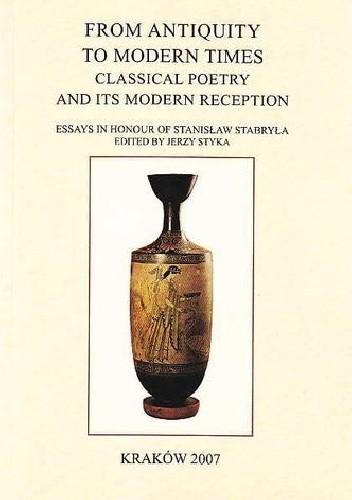 Okładka książki Classica Cracoviensia. Volume XI. From Antiquity to ModernTimes. Classical Poetry and its Modern Receptions. Essays in Honour of Stanisław Stabryła (2007)