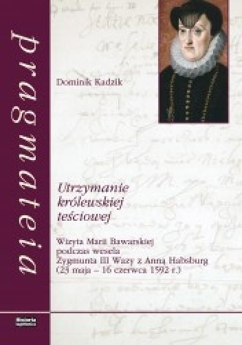 Okładka książki Utrzymanie królewskiej teściowej. Wizyta Marii Bawarskiej podczas wesela Zygmunta III Wazy z Anną Habsburg (23 maja - 16 czerwca 1592 r.)