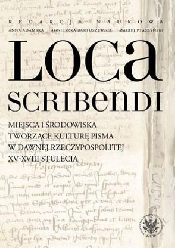 Okładka książki Loca scribendi. Miejsca i środowiska tworzące kulturę pisma w dawnej Rzeczypospolitej XV-XVIII stulecia