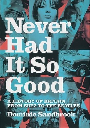 Okładka książki Never Had It So Good: A History of Britain from Suez to the Beatles
