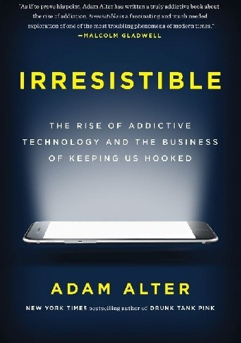Okładka książki Irresistible: The Rise of Addictive Technology and the Business of Keeping Us Hooked