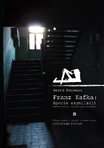 Okładka książki Franz Kafka: Aporie asymilacji. Rekonstrukcja tryptyku powieściowego