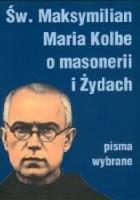 Św. Maksymilian Maria Kolbe o masonerii i Żydach. Pisma wybrane