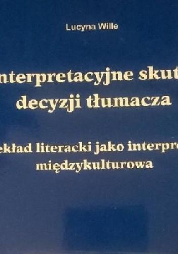 Okładka książki Interpretacyjne skutki decyzji tłumacza. Przekład literacki jako interpretacja międzykulturowa