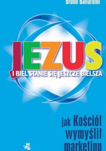 Okładka książki Jezus - i biel staje się bielsza. Jak kościół wymyślił marketing.