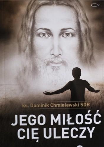 Okładka książki Jego miłość Cię uleczy. Chrześcijanin w czasach ostatecznych