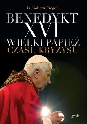 Okładka książki Benedykt XVI Wielki papież czasu kryzysu