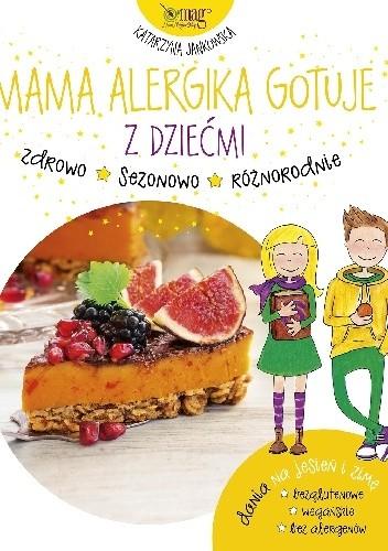 Okładka książki Mama Alergika Gotuje. Z Dziećmi. Dania na jesień i zimę