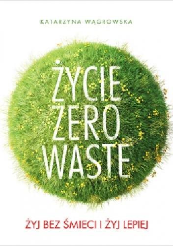 Okładka książki Życie Zero Waste. Żyj bez śmieci i żyj lepiej