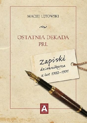 Okładka książki Ostatnia dekada PRL. Zapiski dziennikarza z lat 1982–1991