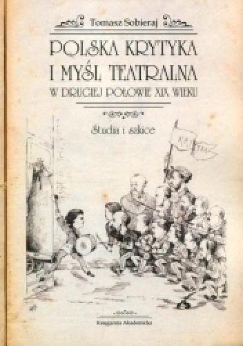 Okładka książki Polska krytyka i myśl teatralna w drugiej połowie XIX wieku. Studia i szkice