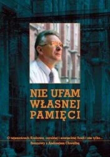 Okładka książki Nie ufam własnej pamięci. O tajemnicach Krakowa, carskiej i sowieckiej Rosji i nie tylko... Rozmowy z Andrzejem Chwalbą