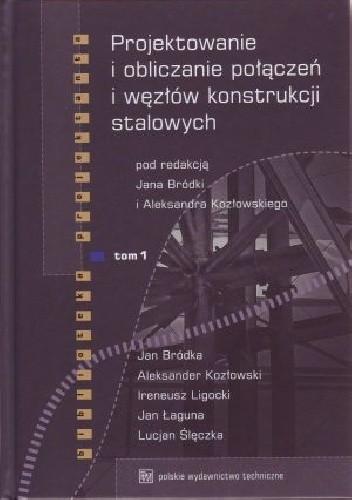 Okładka książki Projektowanie i obliczanie połączeń i węzłów konstrukcji stalowych. Tom 1