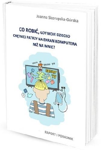 Okładka książki Co zrobić, gdy dziecko chętniej patrzy na ekran komputera niż na mnie? Raport i poradnik
