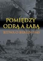 Pomiędzy Odrą a Łabą. Bitwa o Berlin 1945.
