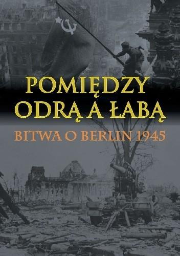 Okładka książki Pomiędzy Odrą a Łabą. Bitwa o Berlin 1945.