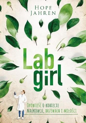 Okładka książki Lab Girl. Opowieść o kobiecie naukowcu, drzewach i miłości