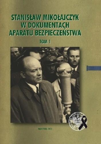 Okładka książki Stanisław Mikołajczyk w dokumentach aparatu bezpieczeństwa, t. 1: Działalność w latach 1945–1947