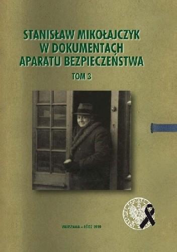 Okładka książki Stanisław Mikołajczyk w dokumentach aparatu bezpieczeństwa, t. 3: Działalność w latach 1959–1966.