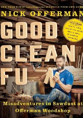 Okładka książki Good Clean Fun: Misadventures in Sawdust at Offerman Woodshop
