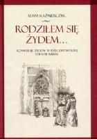 Rodziłem się Żydem. Konwersje Żydów w Rzeczypospolitej XVII-XVIII wieku