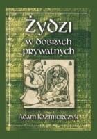 Żydzi w dobrach prywatnych: w świetle sądowniczej i administracyjnej praktyki dóbr magnackich w wiekach XVI-XVIII