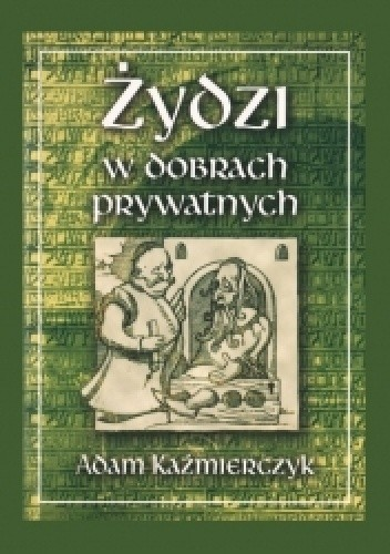 Okładka książki Żydzi w dobrach prywatnych: w świetle sądowniczej i administracyjnej praktyki dóbr magnackich w wiekach XVI-XVIII