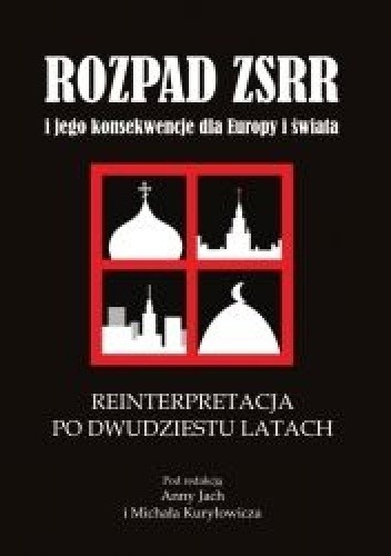 Okładka książki Rozpad ZSRR i jego konsekwencje dla Europy i świata. Część 4. Reinterpretacja po dwudziestu latach