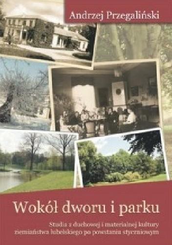 Okładka książki Wokół dworu i parku. Studia z duchowej i materialnej kultury ziemiaństwa lubelskiego