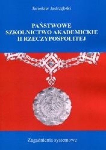 Okładka książki Państwowe szkolnictwo akademickie II Rzeczypospolitej. Zagadnienia systemowe