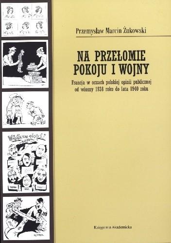 Okładka książki Na przełomie pokoju i wojny. Francja w oczach polskiej opinii publicznej od wiosny 1938 roku do lata 1940 roku