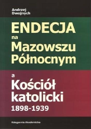 Okładka książki Endecja na Mazowszu Północnym a Kościół katolicki 1898-1939
