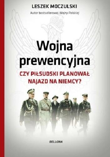 Okładka książki Wojna prewencyjna. Czy Piłsudski planował najazd na Niemcy?