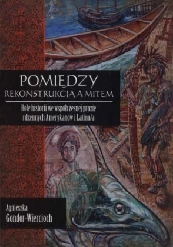 Okładka książki Pomiędzy rekonstrukcją a mitem. Role historii we współczesnej prozie rdzennych Amerykanów i Latino/a