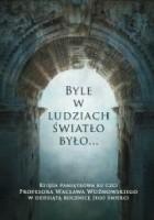 Byle w ludziach światło było... Księga pamiatkowa ku czci Profesora Wacława Woźnowskiego w dziesiątą rocznicę Jego śmierci