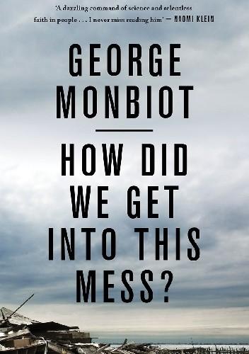Okładka książki How Did We Get into This Mess?: Politics, Equality, Nature