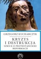 Kryzys i destrukcja - szkice o protestanckiej reformacji