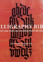 Calligraphy Bible. A Complete Guide to More Than 100 Essential Projects and Techniques