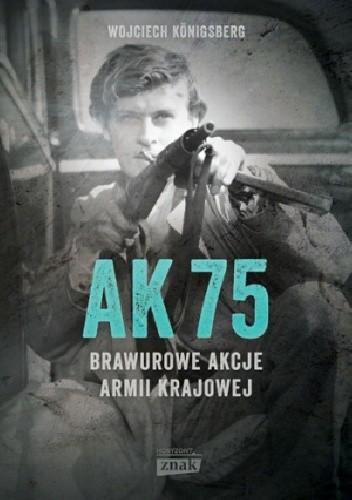 Okładka książki AK 75. Brawurowe akcje Armii Krajowej