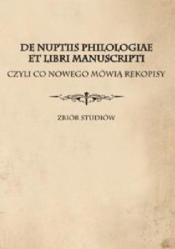 Okładka książki De nuptiis philologiae et libri manuscripti czyli Co nowego mówią rękopisy. Zbiór studiów