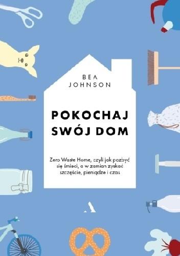 Okładka książki Pokochaj swój dom. Zero Waste Home, czyli jak pozbyć się śmieci, a w zamian zyskać szczęście, pieniądze i czas