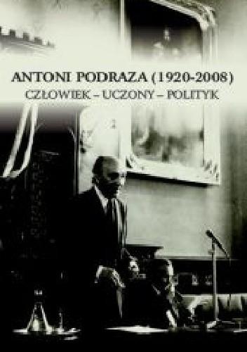 Okładka książki Antoni Podraza (1920-2008). Człowiek - uczony - polityk