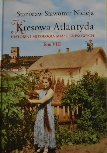 Okładka książki Kresowa Atlantyda. Historia i mitologia miast kresowych. Tom VIII.