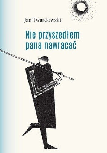 Okładka książki Nie przyszedłem pana nawracać. Wiersze 1945-2006