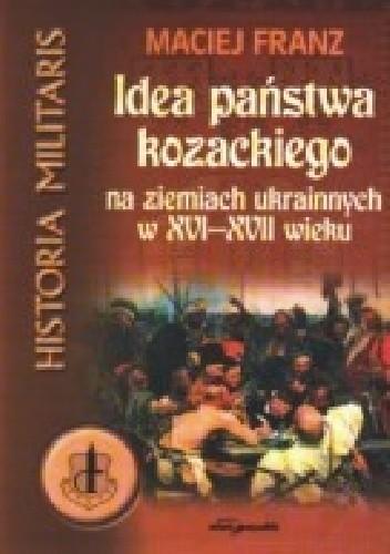 Okładka książki Idea państwa kozackiego na ziemiach ukraińskich w XVI-XVII wieku
